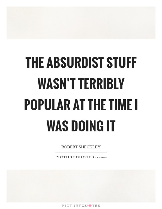 The absurdist stuff wasn't terribly popular at the time I was doing it Picture Quote #1
