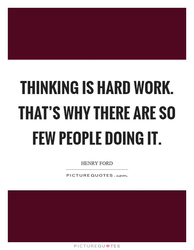 Thinking is hard work. That's why there are so few people doing it Picture Quote #1