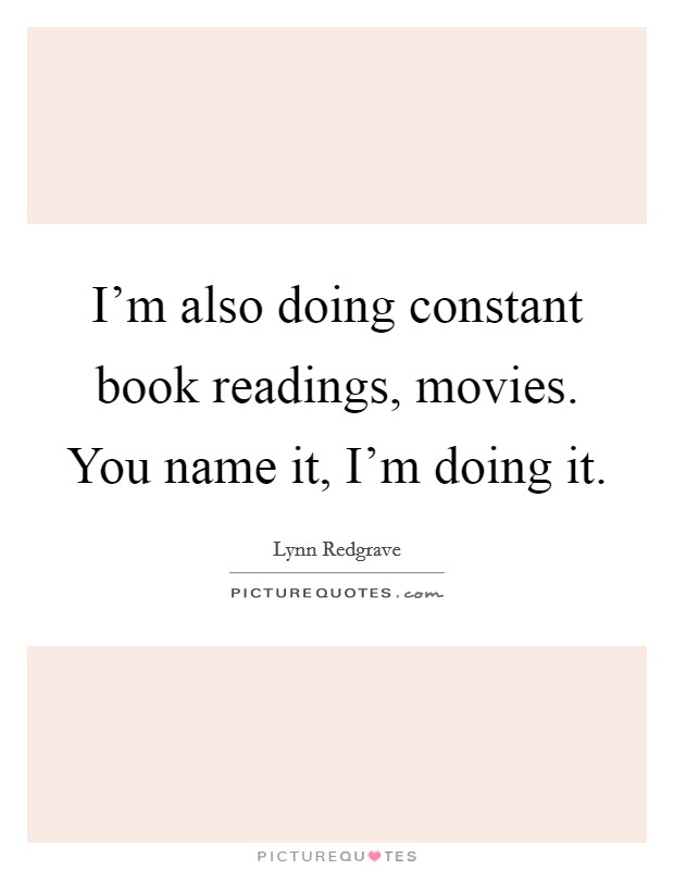 I'm also doing constant book readings, movies. You name it, I'm doing it Picture Quote #1
