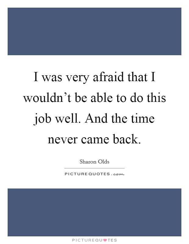 I was very afraid that I wouldn't be able to do this job well. And the time never came back Picture Quote #1