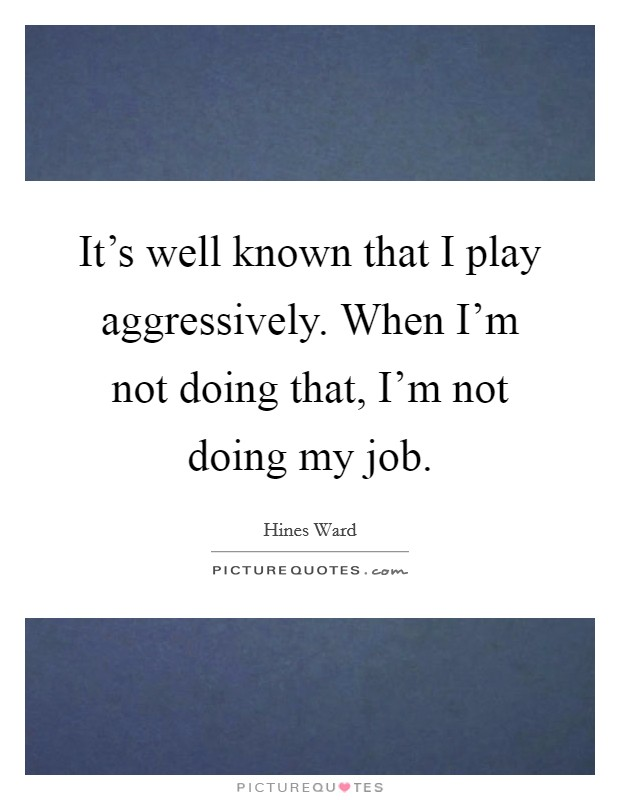 It's well known that I play aggressively. When I'm not doing that, I'm not doing my job Picture Quote #1