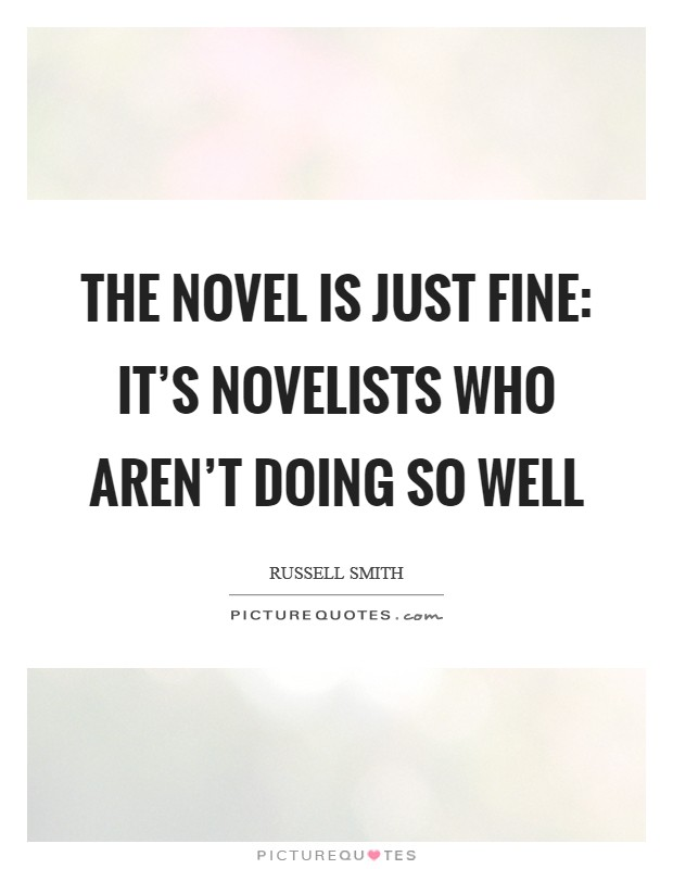 The novel is just fine: It's novelists who aren't doing so well Picture Quote #1