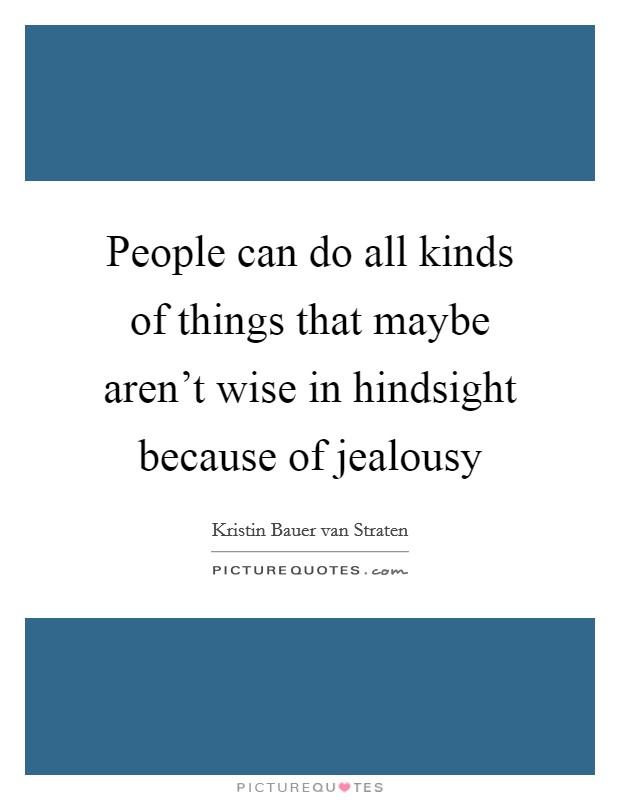 People can do all kinds of things that maybe aren't wise in hindsight because of jealousy Picture Quote #1