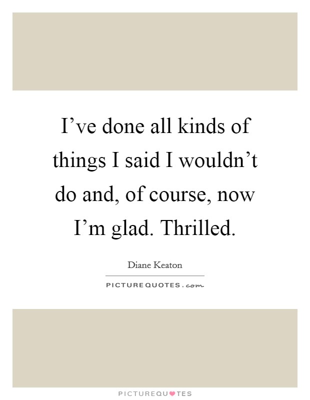 I've done all kinds of things I said I wouldn't do and, of course, now I'm glad. Thrilled Picture Quote #1