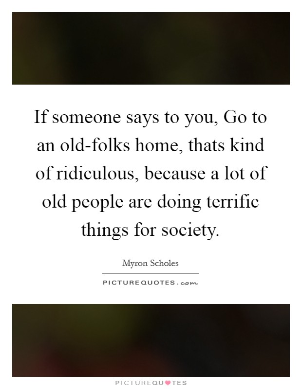 If someone says to you, Go to an old-folks home, thats kind of ridiculous, because a lot of old people are doing terrific things for society Picture Quote #1