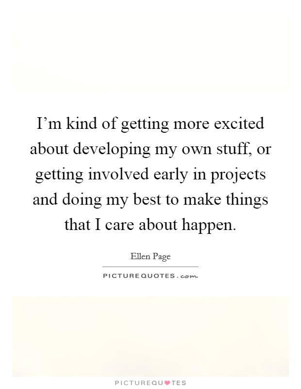 I'm kind of getting more excited about developing my own stuff, or getting involved early in projects and doing my best to make things that I care about happen Picture Quote #1
