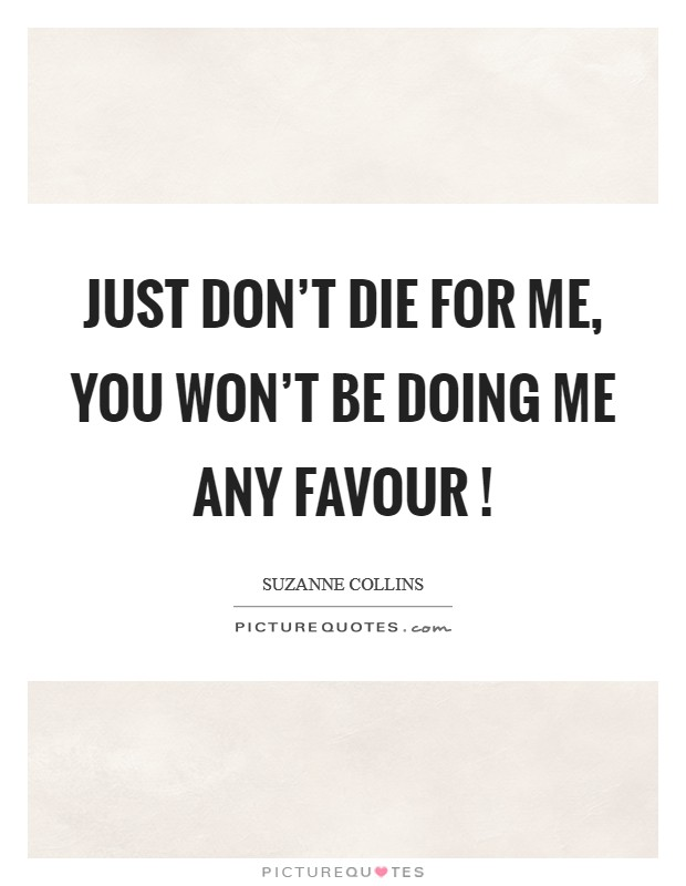 Just don't die for me, you won't be doing me any favour ! Picture Quote #1