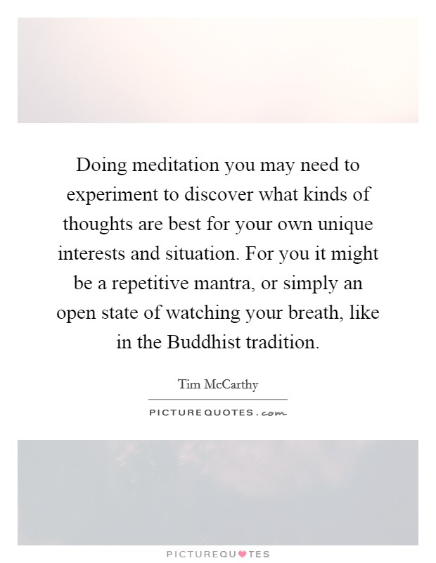 Doing meditation you may need to experiment to discover what kinds of thoughts are best for your own unique interests and situation. For you it might be a repetitive mantra, or simply an open state of watching your breath, like in the Buddhist tradition Picture Quote #1