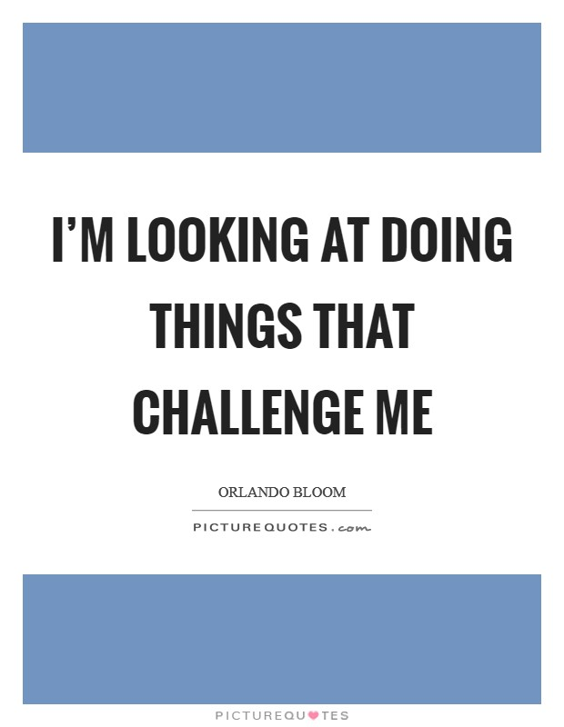 I'm looking at doing things that challenge me Picture Quote #1