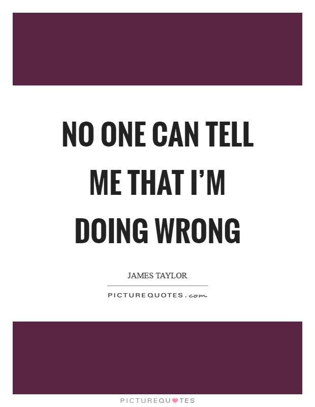 No one can tell me that I'm doing wrong Picture Quote #1