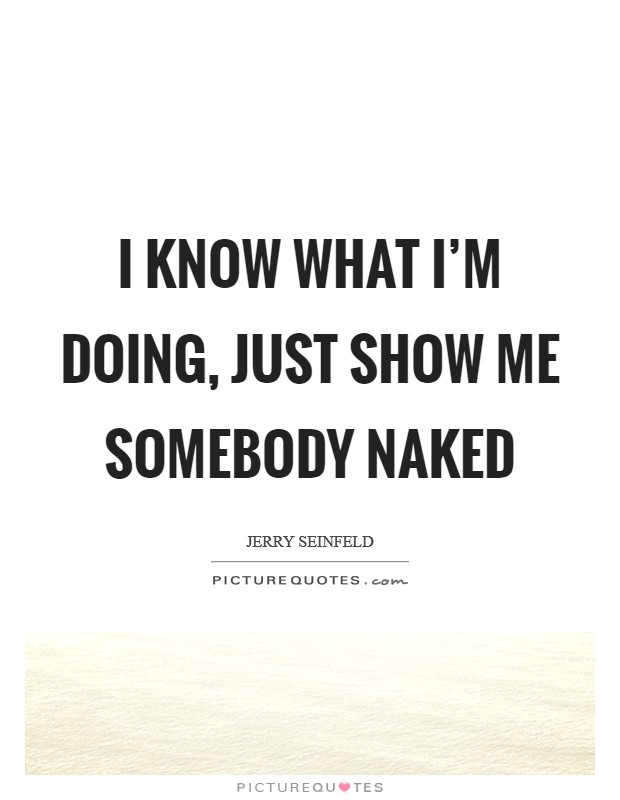 I know what I'm doing, just show me somebody naked Picture Quote #1
