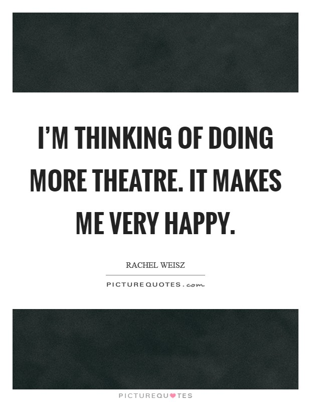 I'm thinking of doing more theatre. It makes me very happy Picture Quote #1