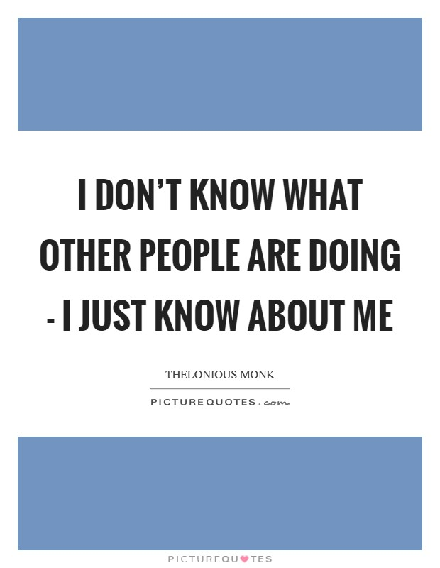I don't know what other people are doing - I just know about me Picture Quote #1