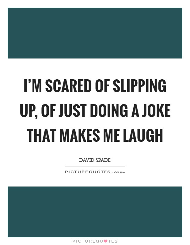 I'm scared of slipping up, of just doing a joke that makes me laugh Picture Quote #1