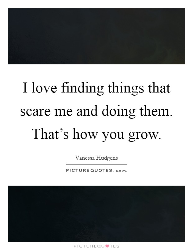 I love finding things that scare me and doing them. That's how you grow Picture Quote #1