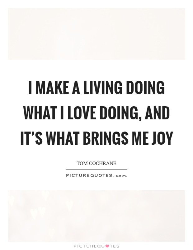I make a living doing what I love doing, and it's what brings me joy Picture Quote #1