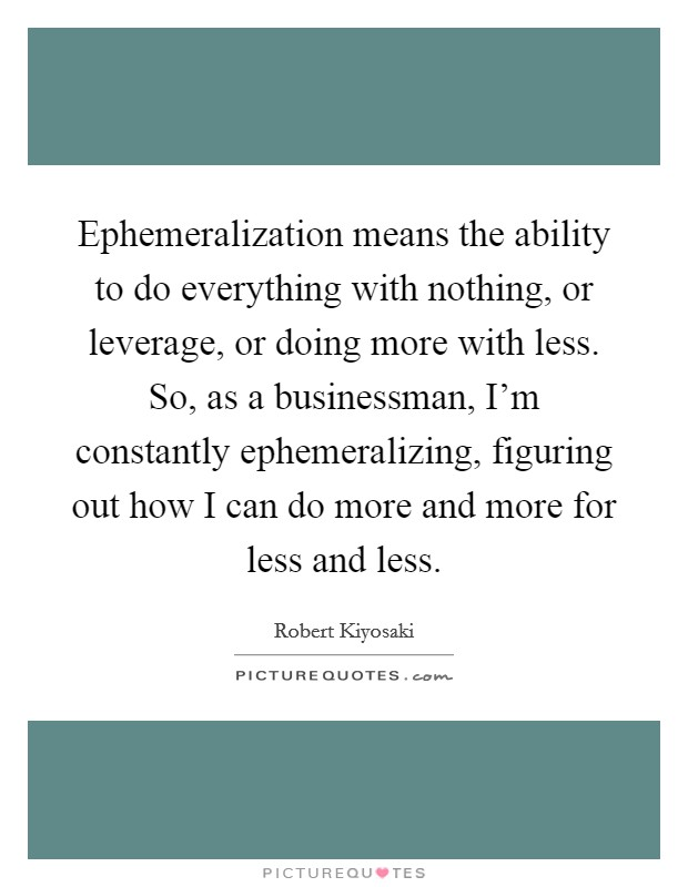 Ephemeralization means the ability to do everything with nothing, or leverage, or doing more with less. So, as a businessman, I'm constantly ephemeralizing, figuring out how I can do more and more for less and less Picture Quote #1