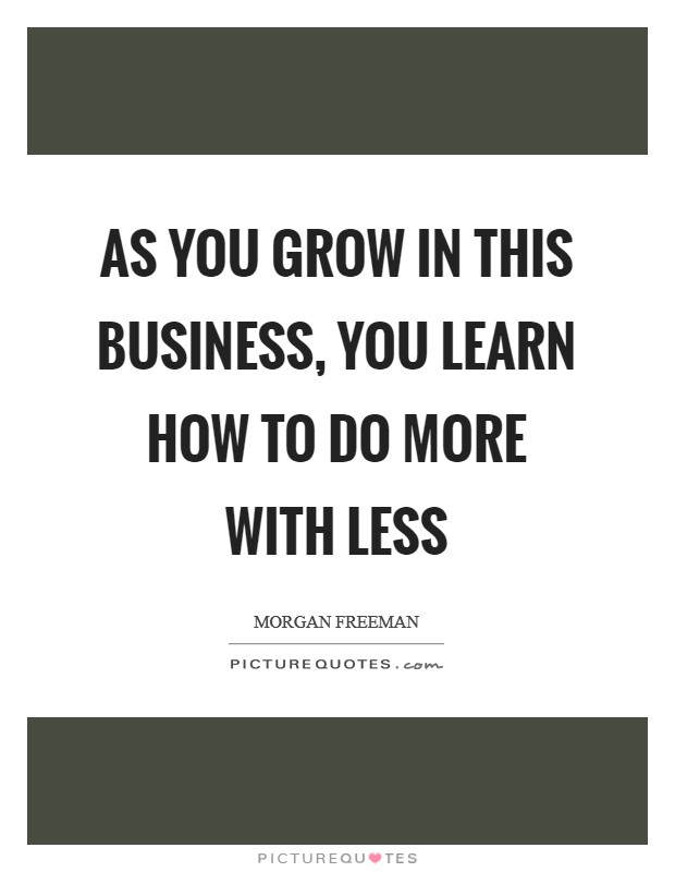 As you grow in this business, you learn how to do more with less Picture Quote #1
