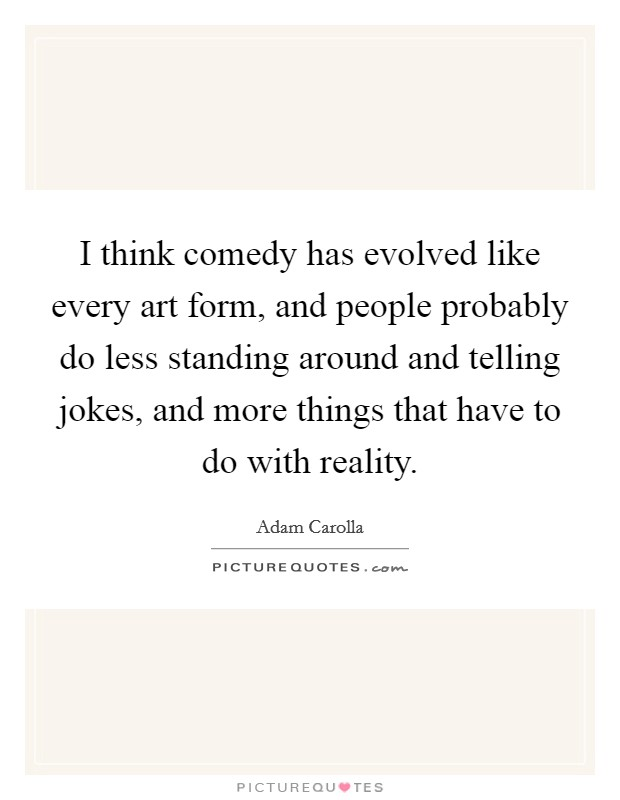 I think comedy has evolved like every art form, and people probably do less standing around and telling jokes, and more things that have to do with reality Picture Quote #1