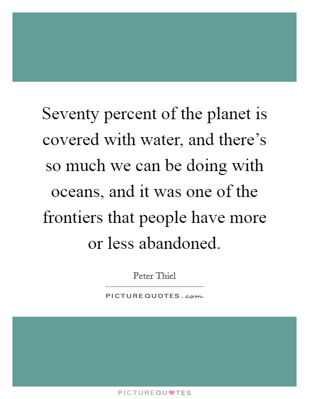 Seventy percent of the planet is covered with water, and there's so much we can be doing with oceans, and it was one of the frontiers that people have more or less abandoned Picture Quote #1