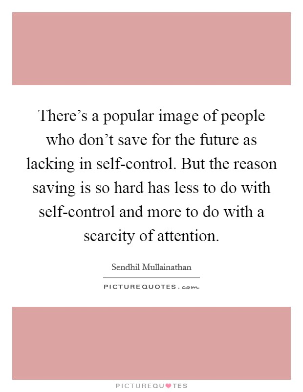 There's a popular image of people who don't save for the future as lacking in self-control. But the reason saving is so hard has less to do with self-control and more to do with a scarcity of attention Picture Quote #1
