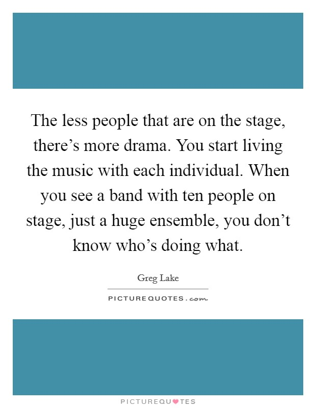 The less people that are on the stage, there's more drama. You start living the music with each individual. When you see a band with ten people on stage, just a huge ensemble, you don't know who's doing what Picture Quote #1