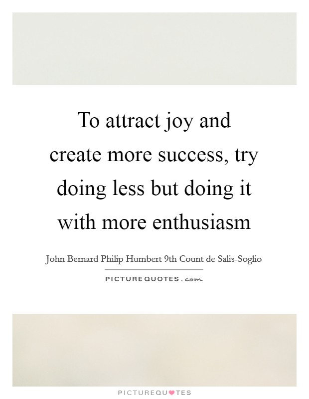 To attract joy and create more success, try doing less but doing it with more enthusiasm Picture Quote #1