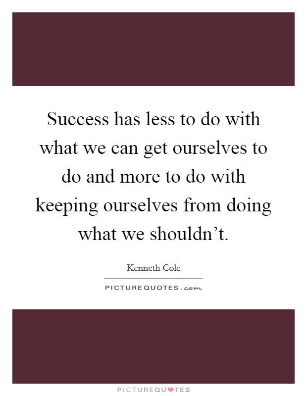 Success has less to do with what we can get ourselves to do and more to do with keeping ourselves from doing what we shouldn't Picture Quote #1