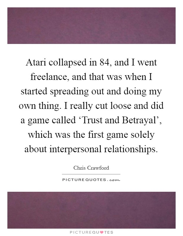 Atari collapsed in  84, and I went freelance, and that was when I started spreading out and doing my own thing. I really cut loose and did a game called 'Trust and Betrayal', which was the first game solely about interpersonal relationships Picture Quote #1