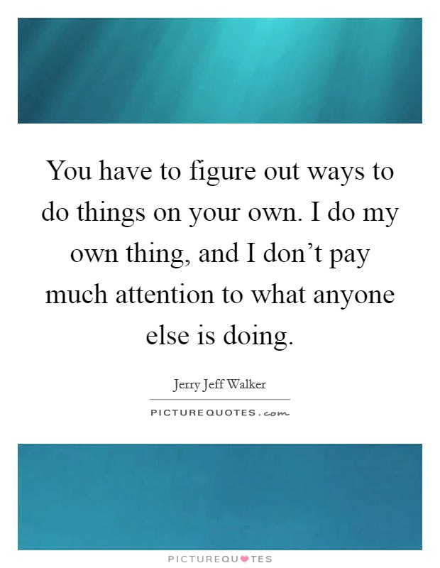 You have to figure out ways to do things on your own. I do my own thing, and I don't pay much attention to what anyone else is doing Picture Quote #1