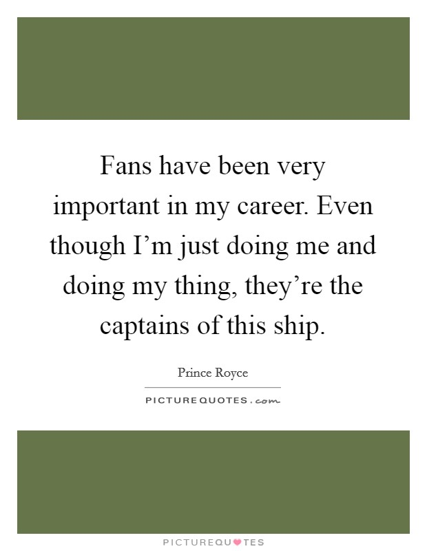 Fans have been very important in my career. Even though I'm just doing me and doing my thing, they're the captains of this ship Picture Quote #1
