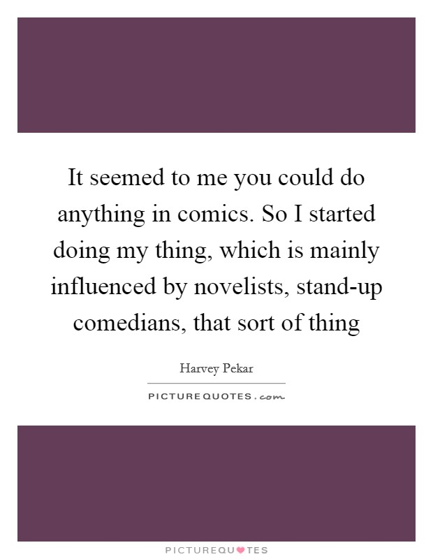 It seemed to me you could do anything in comics. So I started doing my thing, which is mainly influenced by novelists, stand-up comedians, that sort of thing Picture Quote #1