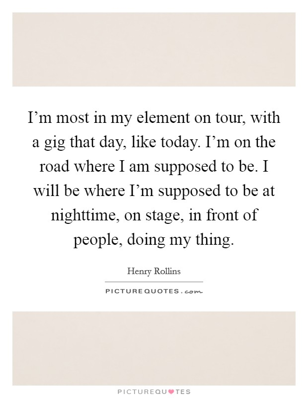 I'm most in my element on tour, with a gig that day, like today. I'm on the road where I am supposed to be. I will be where I'm supposed to be at nighttime, on stage, in front of people, doing my thing Picture Quote #1