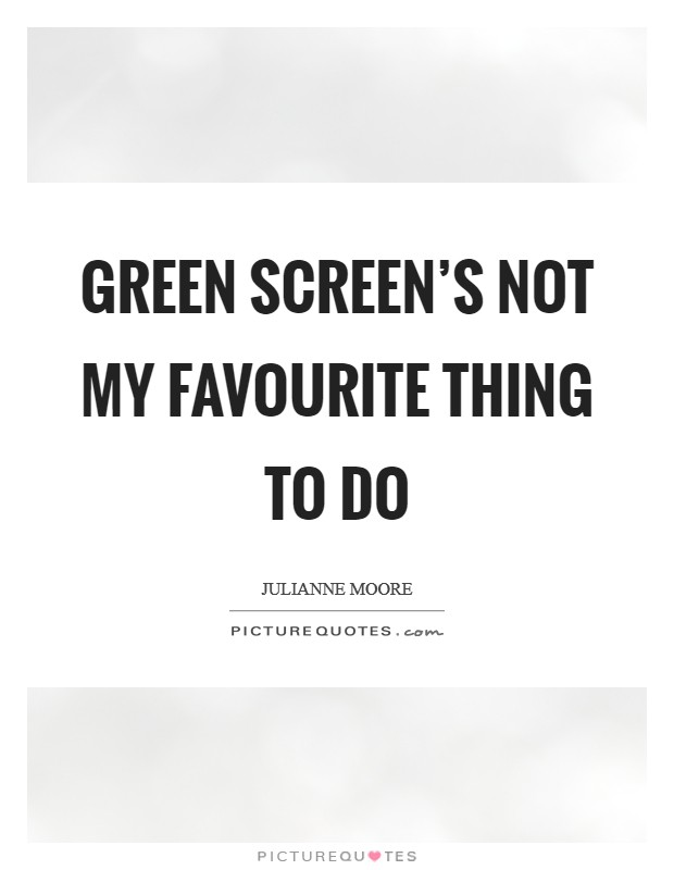 Green screen's not my favourite thing to do Picture Quote #1
