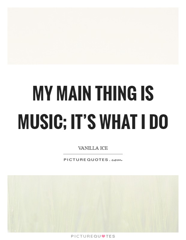 My main thing is music; it's what I do Picture Quote #1