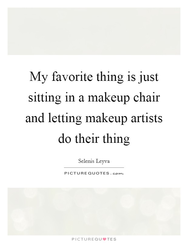 My favorite thing is just sitting in a makeup chair and letting makeup artists do their thing Picture Quote #1