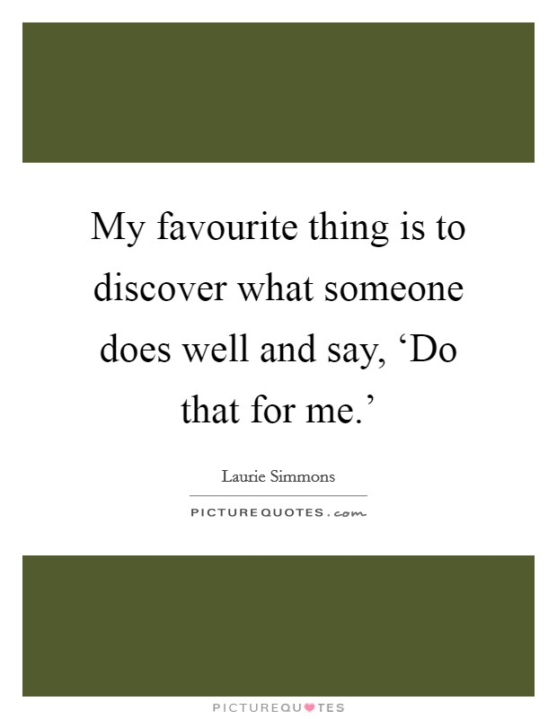 My favourite thing is to discover what someone does well and say, 'Do that for me.' Picture Quote #1