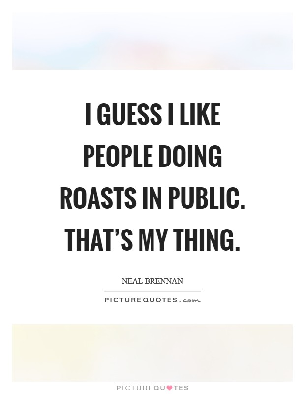 I guess I like people doing roasts in public. That's my thing Picture Quote #1