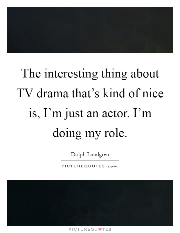 The interesting thing about TV drama that's kind of nice is, I'm just an actor. I'm doing my role Picture Quote #1