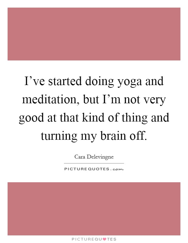 I've started doing yoga and meditation, but I'm not very good at that kind of thing and turning my brain off Picture Quote #1