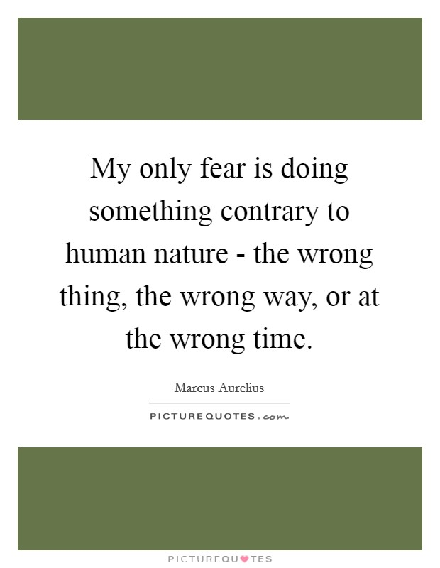My only fear is doing something contrary to human nature - the wrong thing, the wrong way, or at the wrong time Picture Quote #1