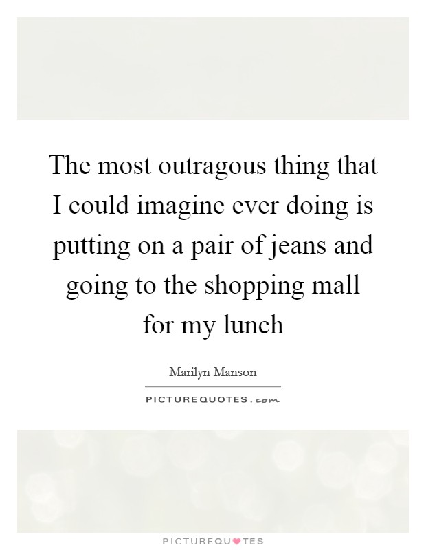 The most outragous thing that I could imagine ever doing is putting on a pair of jeans and going to the shopping mall for my lunch Picture Quote #1