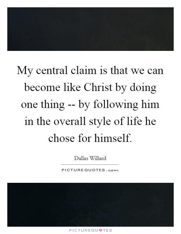 My central claim is that we can become like Christ by doing one thing -- by following him in the overall style of life he chose for himself Picture Quote #1