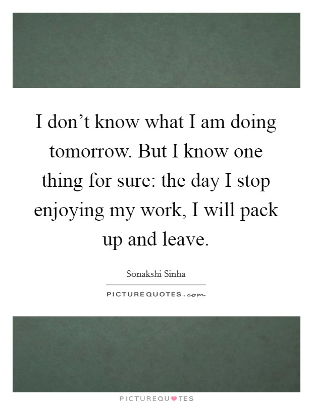 I don't know what I am doing tomorrow. But I know one thing for sure: the day I stop enjoying my work, I will pack up and leave Picture Quote #1