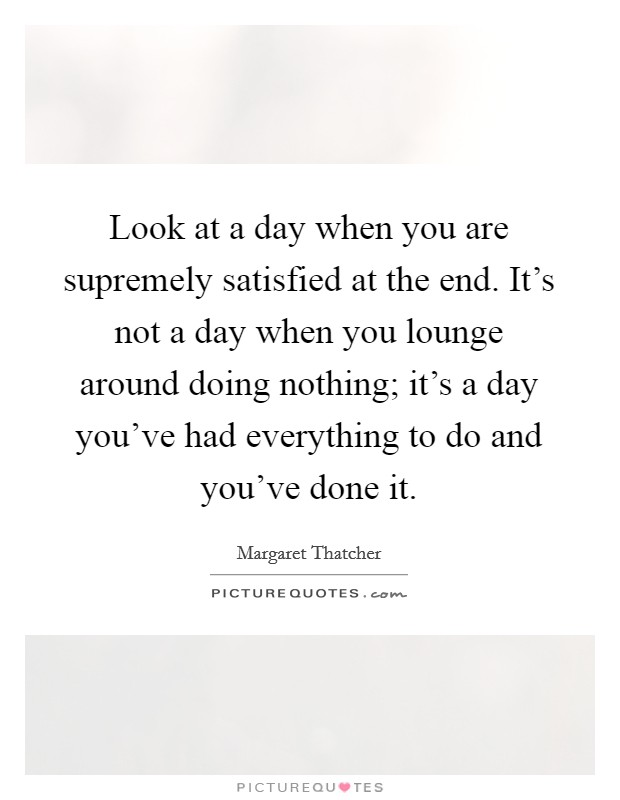 Look at a day when you are supremely satisfied at the end. It's not a day when you lounge around doing nothing; it's a day you've had everything to do and you've done it Picture Quote #1