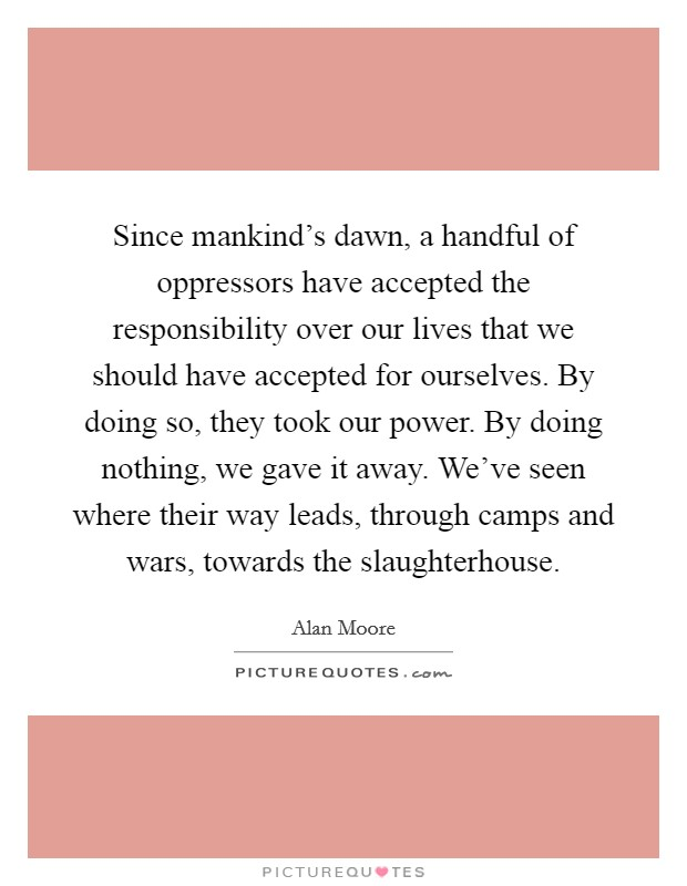 Since mankind's dawn, a handful of oppressors have accepted the responsibility over our lives that we should have accepted for ourselves. By doing so, they took our power. By doing nothing, we gave it away. We've seen where their way leads, through camps and wars, towards the slaughterhouse Picture Quote #1