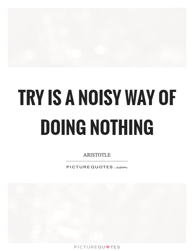 Try is a noisy way of doing nothing Picture Quote #1