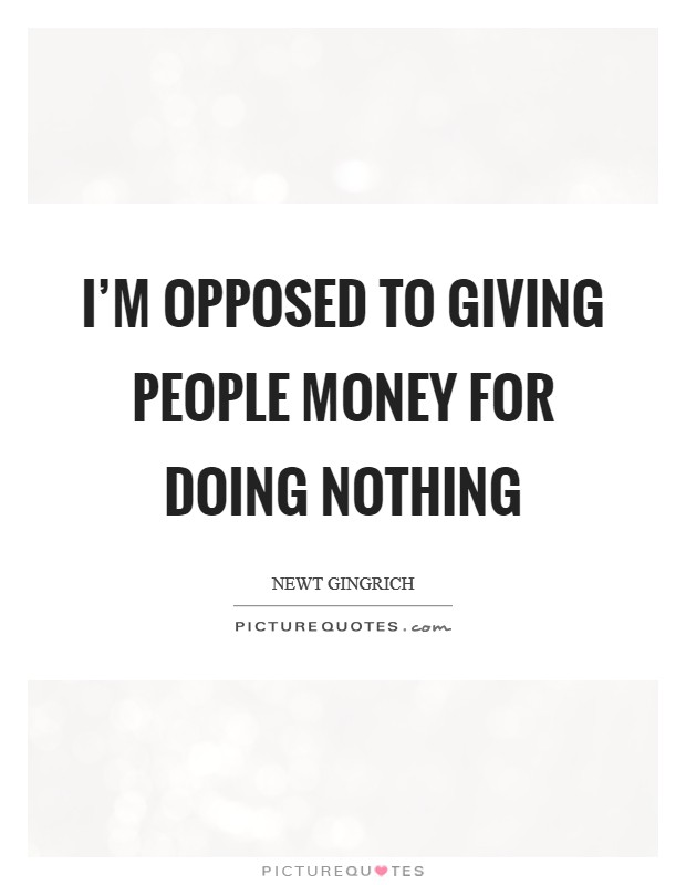 I'm opposed to giving people money for doing nothing Picture Quote #1