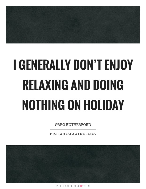 I generally don't enjoy relaxing and doing nothing on holiday Picture Quote #1