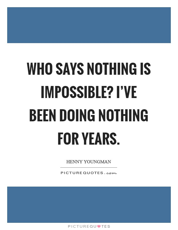 Who says nothing is impossible? I've been doing nothing for years Picture Quote #1